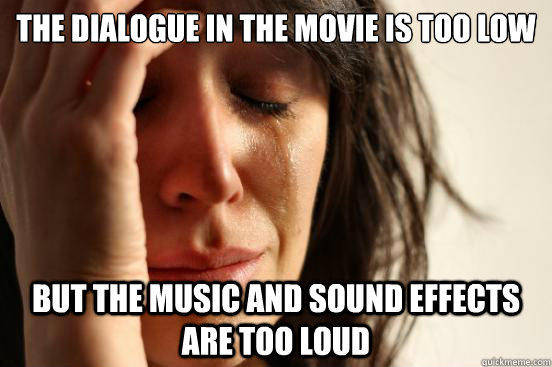 the dialogue in the movie is too low but the music and sound effects are too loud  First World Problems