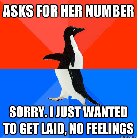 asks for her number sorry. i just wanted to get laid, no feelings - asks for her number sorry. i just wanted to get laid, no feelings  Socially Awesome Awkward Penguin
