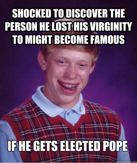 Shocked to discover the person he lost his virginity to might become famous if he gets elected pope - Shocked to discover the person he lost his virginity to might become famous if he gets elected pope  Bad Luck Brian