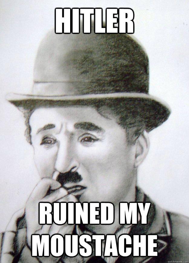 f23c04262db5d9507d9687a979eac0179414ff6cbb820a50530c6ce026c70b41 hitler ruined my moustache charlie chaplin problems quickmeme