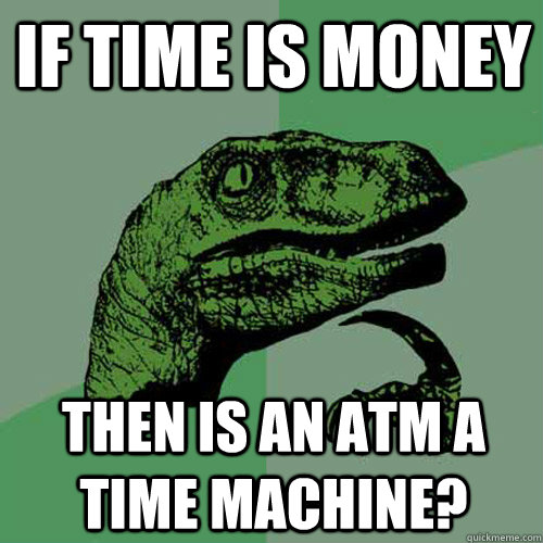 If time is money then is an atm a time machine?  Philosoraptor