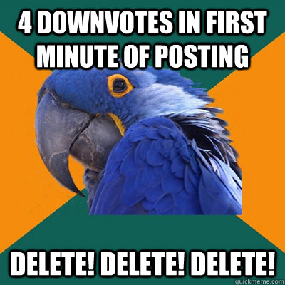 4 downvotes in first minute of posting Delete! Delete! Delete! - 4 downvotes in first minute of posting Delete! Delete! Delete!  Paranoid Parrot