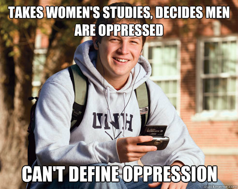 Takes women's studies, decides men are oppressed Can't define oppression - Takes women's studies, decides men are oppressed Can't define oppression  College Freshman