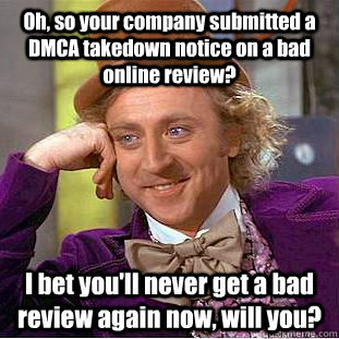 Oh, so your company submitted a DMCA takedown notice on a bad online review? I bet you'll never get a bad review again now, will you? - Oh, so your company submitted a DMCA takedown notice on a bad online review? I bet you'll never get a bad review again now, will you?  Condescending Wonka