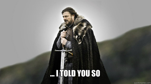 ... I told you so -  ... I told you so  Ned stark winter is coming