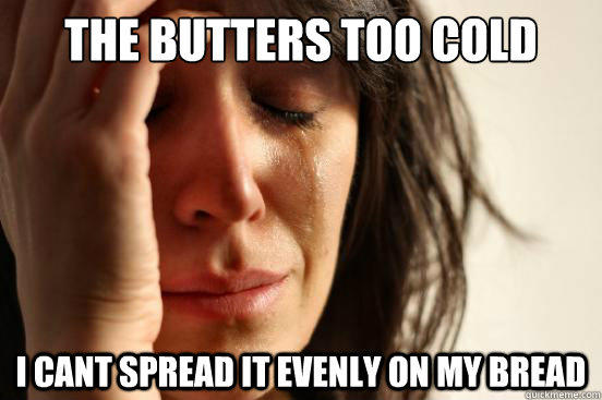 The butters too cold I cant spread it evenly on my bread - The butters too cold I cant spread it evenly on my bread  First World Problems