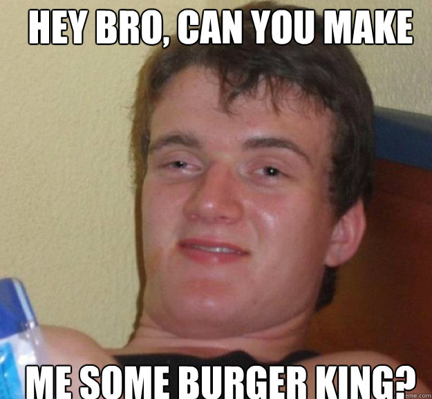Hey bro, can you make me some burger king? - Hey bro, can you make me some burger king?  ten guy