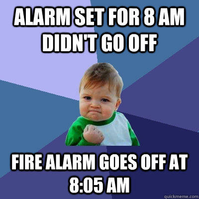 Alarm set for 8 am didn't go off Fire alarm goes off at 8:05 Am - Alarm set for 8 am didn't go off Fire alarm goes off at 8:05 Am  Success Kid