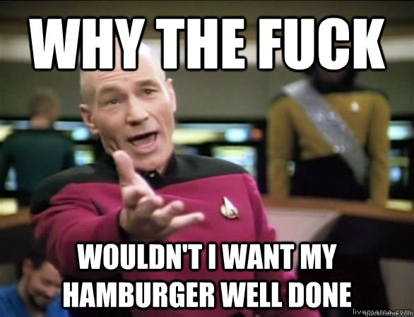 why the fuck wouldn't i want my hamburger well done - why the fuck wouldn't i want my hamburger well done  Annoyed Picard HD
