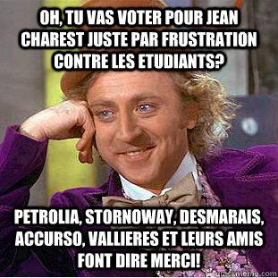 oh, tu vas voter pour Jean Charest juste par frustration contre les etudiants? petrolia, stornoway, desmarais, accurso, vallieres et leurs amis font dire merci!  Condescending Wonka