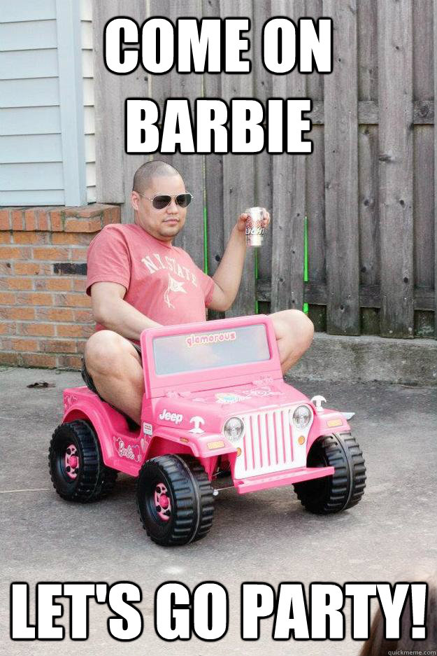 come on barbie let's go party! - come on barbie let's go party!  drunk dad