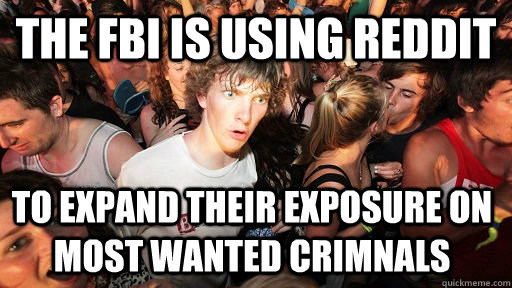 The FBI is using reddit  to expand their exposure on most wanted Crimnals - The FBI is using reddit  to expand their exposure on most wanted Crimnals  Sudden Clarity Clarence