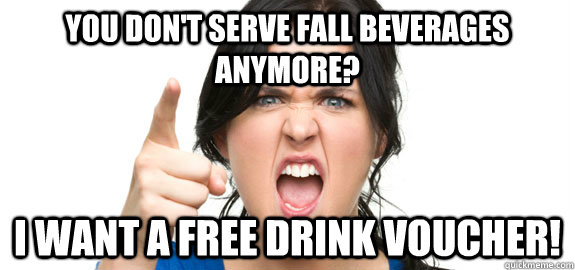 you don't serve fall beverages anymore? i want a free drink voucher! - you don't serve fall beverages anymore? i want a free drink voucher!  Angry Customer
