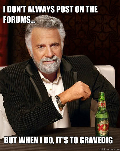 I don't always post on the forums... But when i do, it's to gravedig