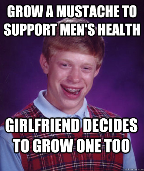 grow a mustache to support men's health girlfriend decides to grow one too - grow a mustache to support men's health girlfriend decides to grow one too  Bad Luck Brian