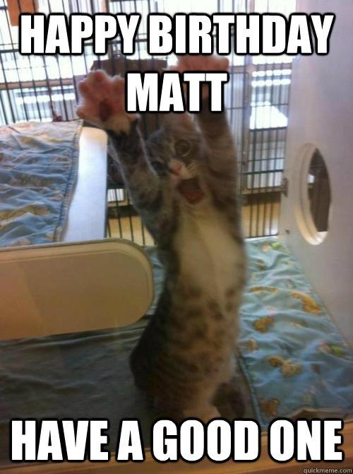 f24e27e68c9681d7829bfa62553712cd6ab9a312987e687f5e15ee9ce9f84a59 happy birthday matt have a good one misc quickmeme,Happy Birthday Matt Meme