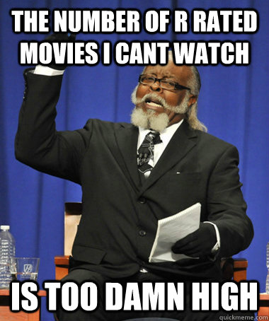 The number of r rated movies i cant watch is too damn high - The number of r rated movies i cant watch is too damn high  The Rent Is Too Damn High