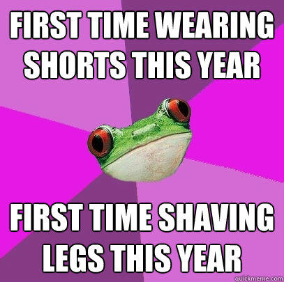 first time wearing shorts this year first time shaving legs this year - first time wearing shorts this year first time shaving legs this year  Foul Bachelorette Frog