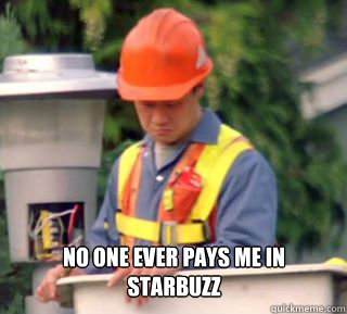 No one ever pays me in  Starbuzz