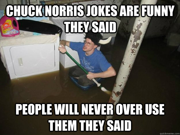 Chuck Norris jokes are funny they said people will never over use them they said - Chuck Norris jokes are funny they said people will never over use them they said  Do the laundry they said