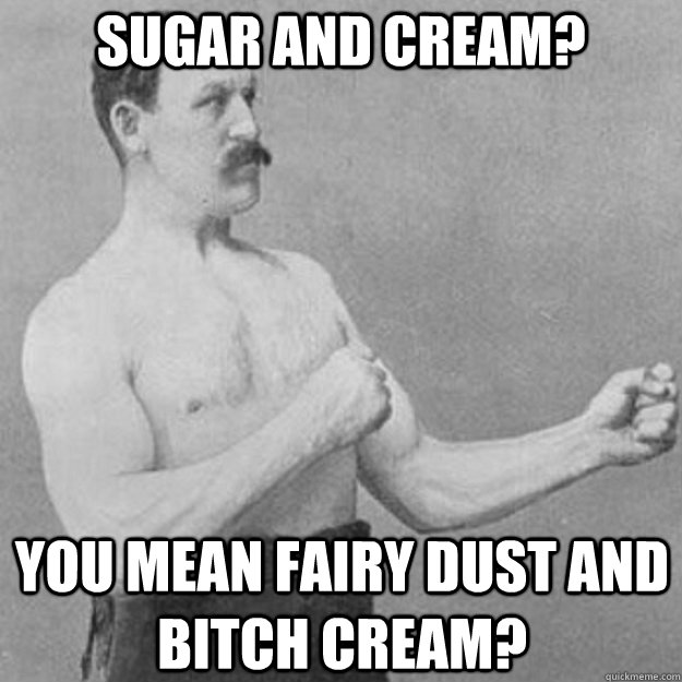 SUGAR AND CREAM? YOU MEAN FAIRY DUST AND BITCH CREAM?  - SUGAR AND CREAM? YOU MEAN FAIRY DUST AND BITCH CREAM?   overly manly man