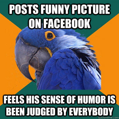 Posts funny picture on facebook Feels his sense of humor is been judged by everybody  Paranoid Parrot