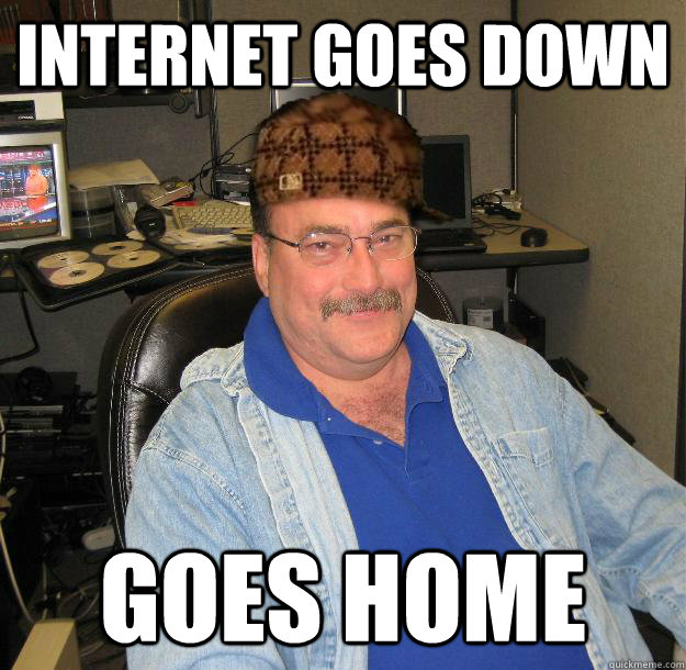 Internet goes down Goes home - Internet goes down Goes home  Scumbag IT Guy