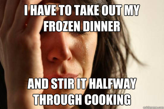 I have to take out my frozen dinner and stir it halfway through cooking - I have to take out my frozen dinner and stir it halfway through cooking  First World Problems