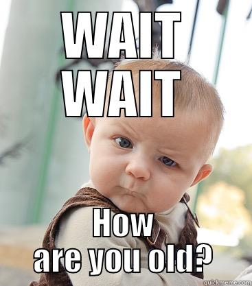 WAIT WAIT HOW ARE YOU OLD? skeptical baby