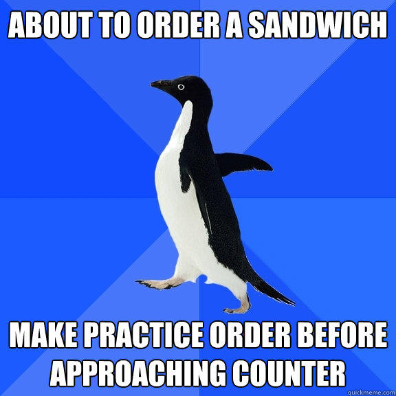 About to order a sandwich make practice order before approaching counter - About to order a sandwich make practice order before approaching counter  Socially Awkward Penguin