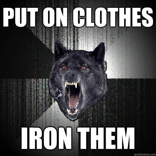 Put on clothes Iron them - Put on clothes Iron them  Insanity Wolf
