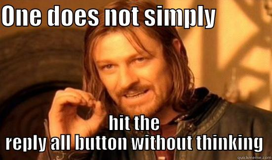 Email Jokeses - ONE DOES NOT SIMPLY             HIT THE REPLY ALL BUTTON WITHOUT THINKING Boromir