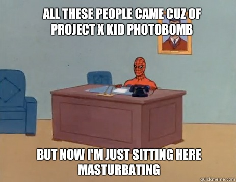 All these people came cuz of project x kid photobomb  but now i'm just sitting here masturbating - All these people came cuz of project x kid photobomb  but now i'm just sitting here masturbating  masturbating spiderman