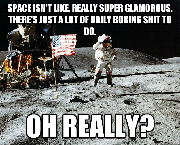 Space isn't like, really super glamorous. There's just a lot of daily boring shit to do. Oh really? - Space isn't like, really super glamorous. There's just a lot of daily boring shit to do. Oh really?  Unimpressed Astronaut