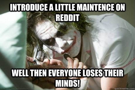 Introduce a little maintence on reddit well then everyone loses their minds!