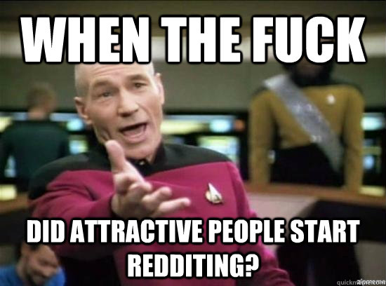 When the fuck did attractive people start redditing? - When the fuck did attractive people start redditing?  Annoyed Picard HD