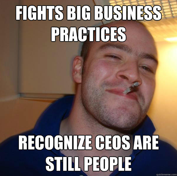 Fights big business practices recognize ceos are still people - Fights big business practices recognize ceos are still people  Good Guy Greg