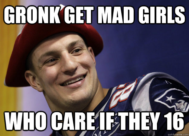f261c0f2d71ddb62d5abb0f45fa53b8a580732b1537f06c987dc1dab9f2e4944 gronk get mad girls who care if they 16 gronk girls quickmeme