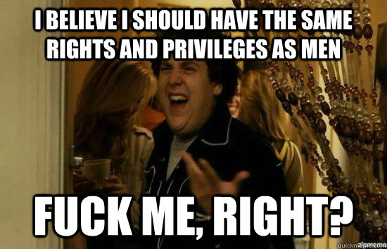 I believe I should have the same rights and privileges as men Fuck me, right? - I believe I should have the same rights and privileges as men Fuck me, right?  fuckmeright