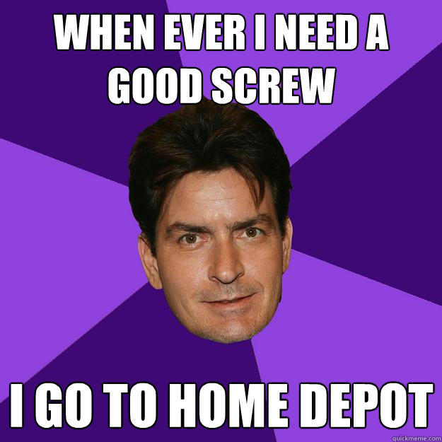when ever i need a good screw i go to home depot - when ever i need a good screw i go to home depot  Clean Sheen