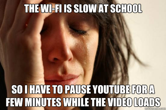 the wi-fi is slow at school so i have to pause youtube for a few minutes while the video loads - the wi-fi is slow at school so i have to pause youtube for a few minutes while the video loads  First World Problems