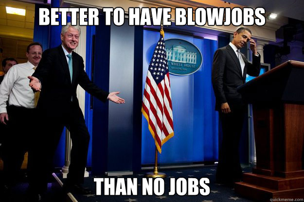 Better to have blowjobs Than no jobs - Better to have blowjobs Than no jobs  Inappropriate Timing Bill Clinton