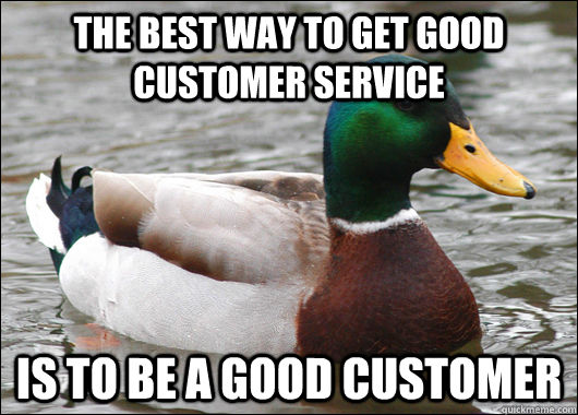 The best way to get good customer service is to be a good customer - The best way to get good customer service is to be a good customer  Actual Advice Mallard