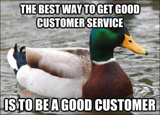 The best way to get good customer service is to be a good customer - The best way to get good customer service is to be a good customer  Actual Advice Mallard