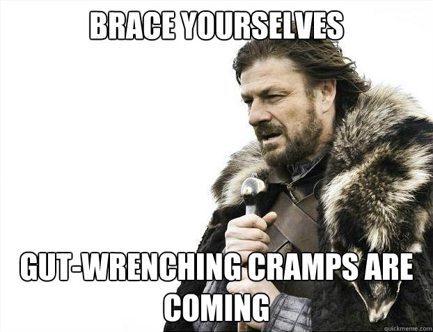 BRACE YOURSELVES gut-wrenching cramps are coming
