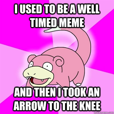 I used to be a well timed meme AND THEN I TOOK AN ARROW TO THE KNEE