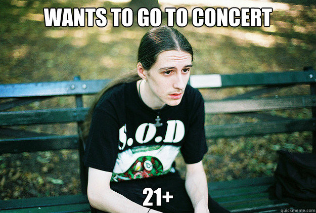 Wants to go to concert   21+ - Wants to go to concert   21+  First World Metal Problems