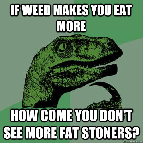 If weed makes you eat more how come you don't see more fat stoners? - If weed makes you eat more how come you don't see more fat stoners?  Philosoraptor