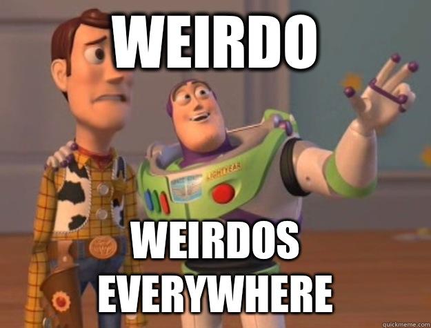 f26d1643999e11497b022f39215c692fe17da23087d64922368cc89d9dd8a482 weirdo weirdos everywhere buzz lightyear quickmeme,Weirdo Memes