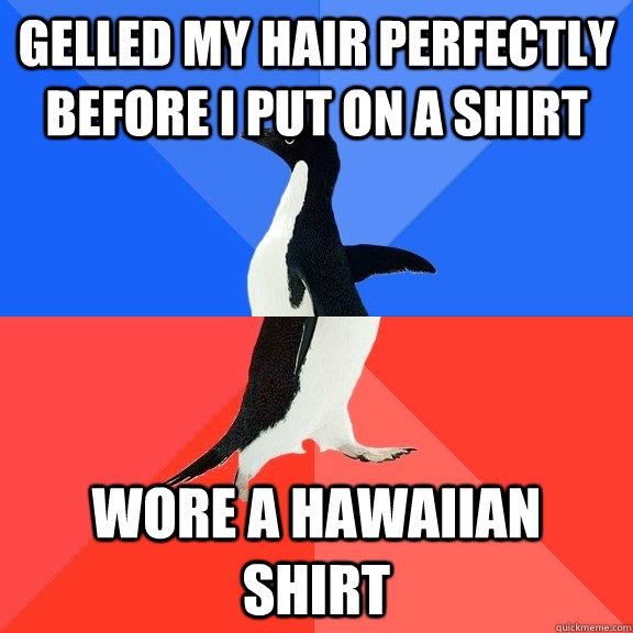 gelled my hair perfectly before i put on a shirt wore a Hawaiian shirt  - gelled my hair perfectly before i put on a shirt wore a Hawaiian shirt   Socially Awkward Awesome Penguin